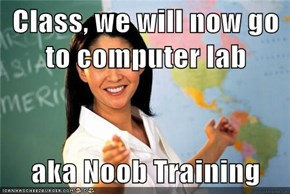 Class, we will now go to computer lab  aka Noob Training