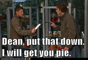 Dean, put that down. I will get you pie.