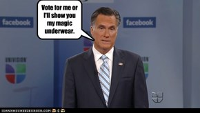 Vote for me or I'll show you my magic underwear.