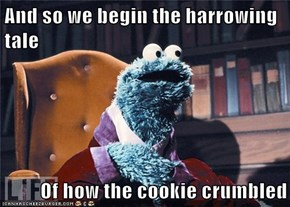 And so we begin the harrowing tale  Of how the cookie crumbled