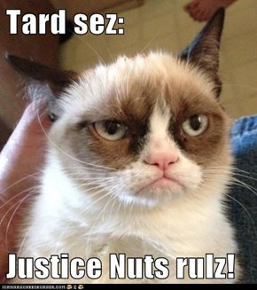 Tard sez:  Justice Nuts rulz!