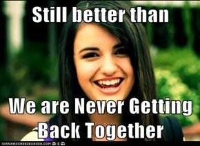 Still better than  We are Never Getting Back Together