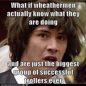 What if wheathermen actually know what they are doing  and are just the biggest group of successful trollers ever