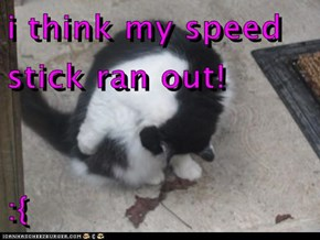 i think my speed stick ran out!  :{