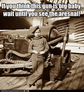 If you think this gun is big baby, wait until you see the aresnal!