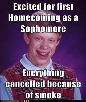 Excited for first Homecoming as a Sophomore  Everything cancelled because of smoke