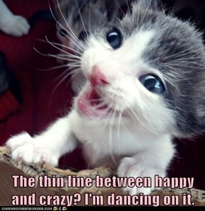 The thin line between happy and crazy? I'm dancing on it.