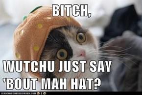 BITCH,  WUTCHU JUST SAY 'BOUT MAH HAT?