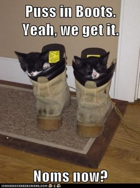 Puss in Boots.      Yeah, we get it.  Noms now?