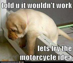 told u it wouldn't work  lets try the motorcycle idea
