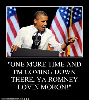 """ONE MORE TIME AND I'M COMING DOWN THERE, YA ROMNEY LOVIN MORON!"""