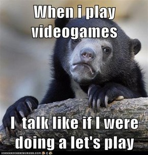 When i play videogames  I  talk like if I were doing a let's play