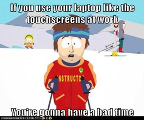 If you use your laptop like the touchscreens at work  You're gonna have a bad time