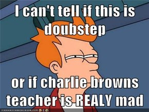 I can't tell if this is doubstep  or if charlie browns teacher is REALY mad