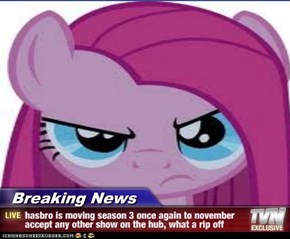 Breaking News - hasbro is moving season 3 once again to november accept any other show on the hub, what a rip off