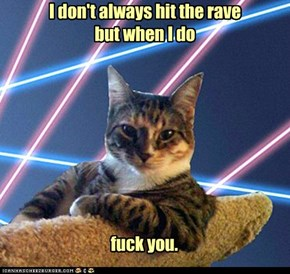 I don't always hit the rave  but when I do