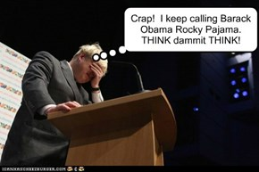 Crap!  I keep calling Barack Obama Rocky Pajama. THINK dammit THINK!