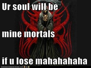 Ur soul will be  mine mortals if u lose mahahahaha
