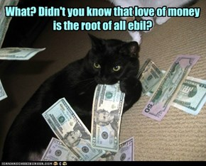 What? Didn't you know that love of money is the root of all ebil?