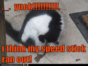 ._.  yuck!!!!!!!!!!,  i think my speed stick ran out!