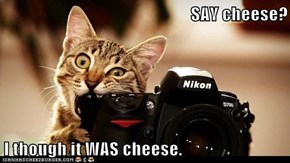 SAY cheese?  I though it WAS cheese.