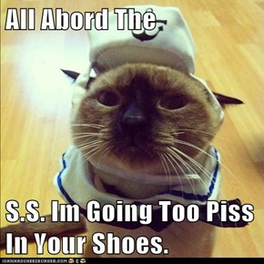 All Abord The   S.S. Im Going Too Piss In Your Shoes.