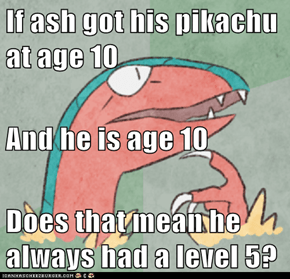 If ash got his pikachu at age 10 And he is age 10 Does that mean he always had a level 5?