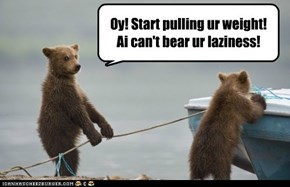 Oy! Start pulling ur weight! Ai can't bear ur laziness!