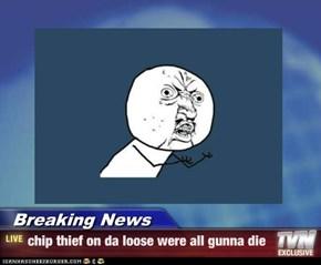 Breaking News - chip thief on da loose were all gunna die