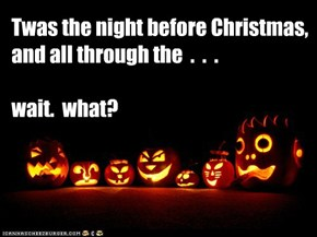 Twas the night before Christmas,  and all through the  .  .  .     wait.  what?