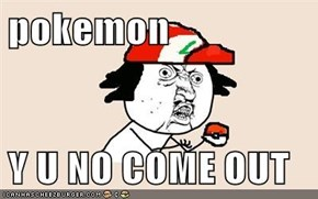 pokemon  Y U NO COME OUT