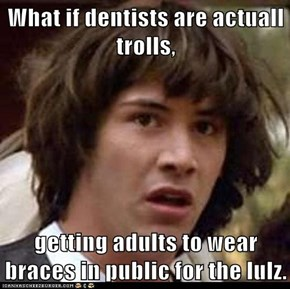 What if dentists are actuall trolls,   getting adults to wear braces in public for the lulz.
