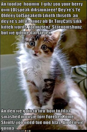 An toodae, hoomin, I gibz yoo your berry own LOLspeak diksiunaree! Dey're's Ye Oldeey LolSpeaketh,Liketh thiseth, an dey're's all da kinez ob Dr.TinyCats sikk kitteh words, for inztenz, Starnomshunz, but we git tue dat laeter.   An den we goin to lirn how