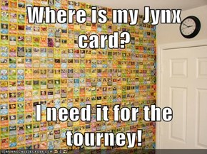 Where is my Jynx card?  I need it for the tourney!