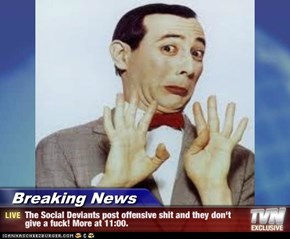 Breaking News - The Social Deviants post offensive s**t and they don't give a f**k! More at 11:00.