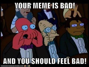 YOUR MEME IS BAD!  AND YOU SHOULD FEEL BAD!