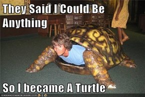 They Said I Could Be Anything  So I became A Turtle