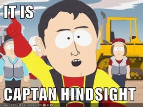 IT IS  CAPTAN HINDSIGHT