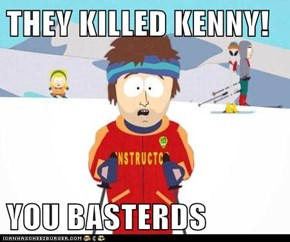 THEY KILLED KENNY!  YOU BASTERDS