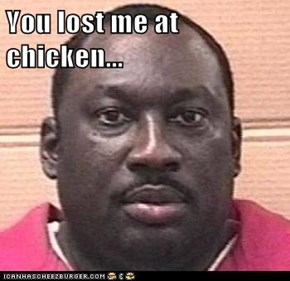 You lost me at chicken...