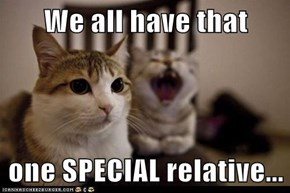 We all have that   one SPECIAL relative...