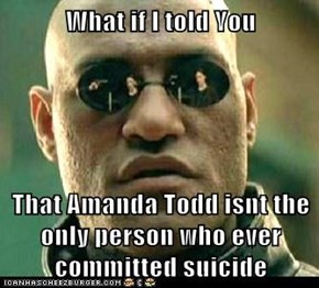 What if I told You  That Amanda Todd isnt the only person who ever committed suicide