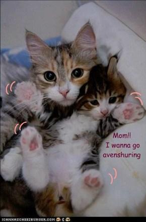 Mom!!  I wanna go  avenshuring