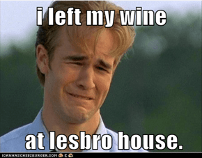 i left my wine   at lesbro house.