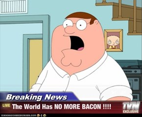 Breaking News - The World Has NO MORE BACON !!!!