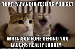 THAT PARANOID FEELING YOU GET  WHEN SOMEONE BEHIND YOU LAUGHS REALLY LOUDLY...