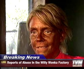 Breaking News - Reports of Abuse In the Willy Wonka Factory