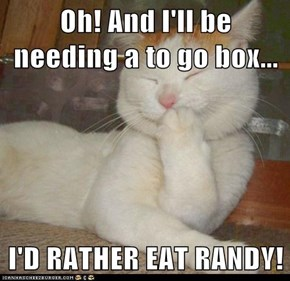 Oh! And I'll be needing a to go box...  I'D RATHER EAT RANDY!