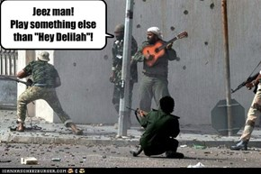 "Jeez man! Play something else than ""Hey Delilah""!"