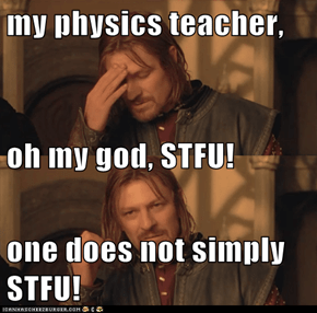 my physics teacher, oh my god, STFU! one does not simply STFU!